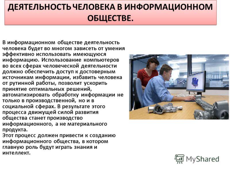 ДЕЯТЕЛЬНОСТЬ ЧЕЛОВЕКА В ИНФОРМАЦИОННОМ ОБЩЕСТВЕ. В информационном обществе деятельность человека будет во многом зависеть от умения эффективно использовать имеющуюся информацию. Использование компьютеров во всех сферах человеческой деятельности должн