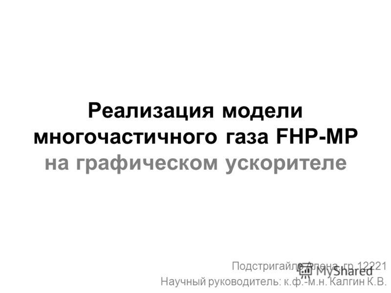 Реализация модели многочастичного газа FHP-MP на графическом ускорителе Подстригайло Алена, гр.12221 Научный руководитель: к.ф.-м.н. Калгин К.В.