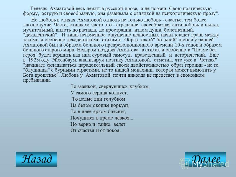Генезис Ахматовой весь лежит в русской прозе, а не поэзии. Свою поэтическую форму, острую и своеобразную, она развивала с оглядкой на психологическую прозу