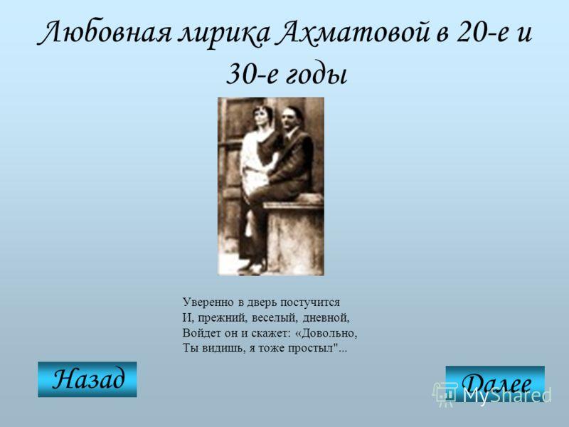 Любовная лирика Ахматовой в 20-е и 30-е годы Уверенно в дверь постучится И, прежний, веселый, дневной, Войдет он и скажет: «Довольно, Ты видишь, я тоже простыл... Назад Далее
