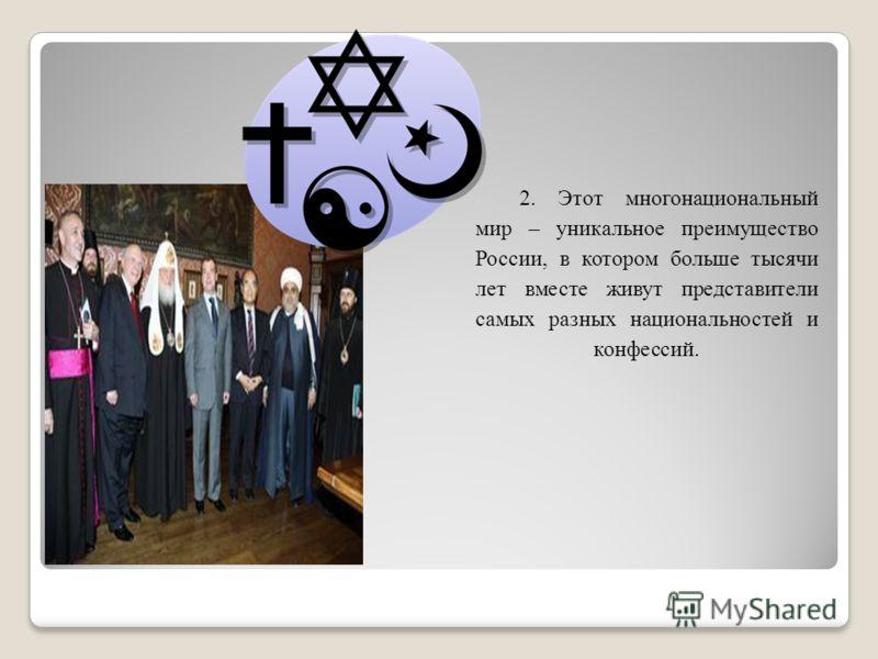 2. Этот многонациональный мир – уникальное преимущество России, в котором больше тысячи лет вместе живут представители самых разных национальностей и конфессий.