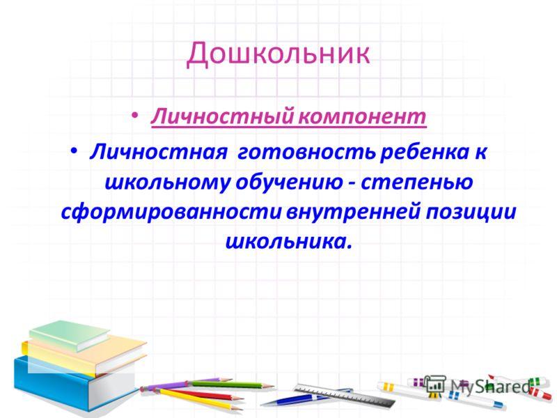 Дошкольник Личностный компонент Личностная готовность ребенка к школьному обучению - степенью сформированности внутренней позиции школьника.