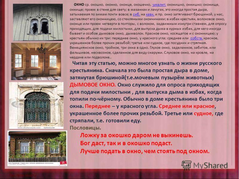 ОКНО ср. окошко, оконко, оконце, окошечко, ·умалит. оконишко, окнишко; оконище, окнище; проем в стене для свету; в мазанках и лачугах, это иногда простая дыра, затыкаемая по зимам почти вовсе; в сиб. на кавк. и пр. окно затягивают брюшиной, у нас, за