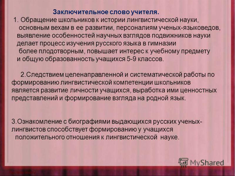Заключительное слово учителя. 1. Обращение школьников к истории лингвистической науки, основным вехам в ее развитии, персоналиям ученых-языковедов, выявление особенностей научных взглядов подвижников науки делает процесс изучения русского языка в гим
