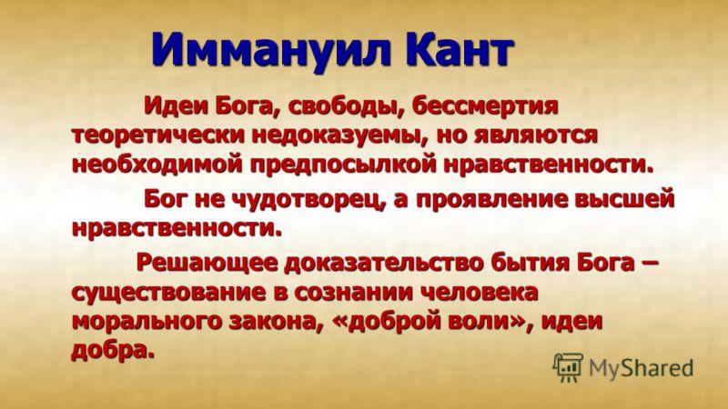 Иммануил Кант Идеи Бога, свободы, бессмертия теоретически недоказуемы, но являются необходимой предпосылкой нравственности. Идеи Бога, свободы, бессмертия теоретически недоказуемы, но являются необходимой предпосылкой нравственности. Бог не чудотворе