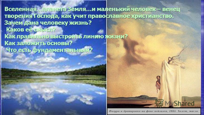 Вселенная…планета Земля…и маленький человек – венец творения Господа, как учит православное христианство. Зачем дана человеку жизнь? Каков её смысл? Каков её смысл? Как правильно выстроить линию жизни? Как заложить основы? Что есть фундаментальным? Ч