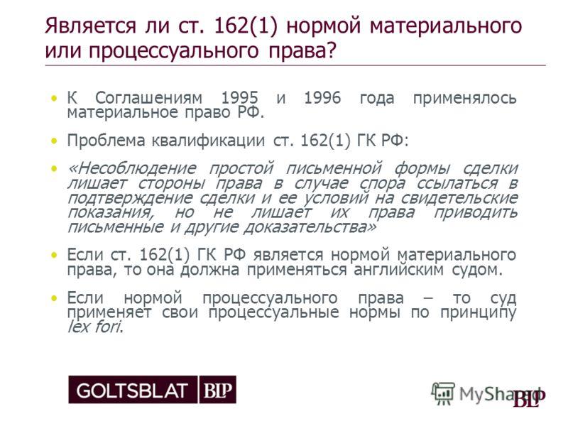 Является ли ст. 162(1) нормой материального или процессуального права? К Соглашениям 1995 и 1996 года применялось материальное право РФ. Проблема квалификации ст. 162(1) ГК РФ: «Несоблюдение простой письменной формы сделки лишает стороны права в случ