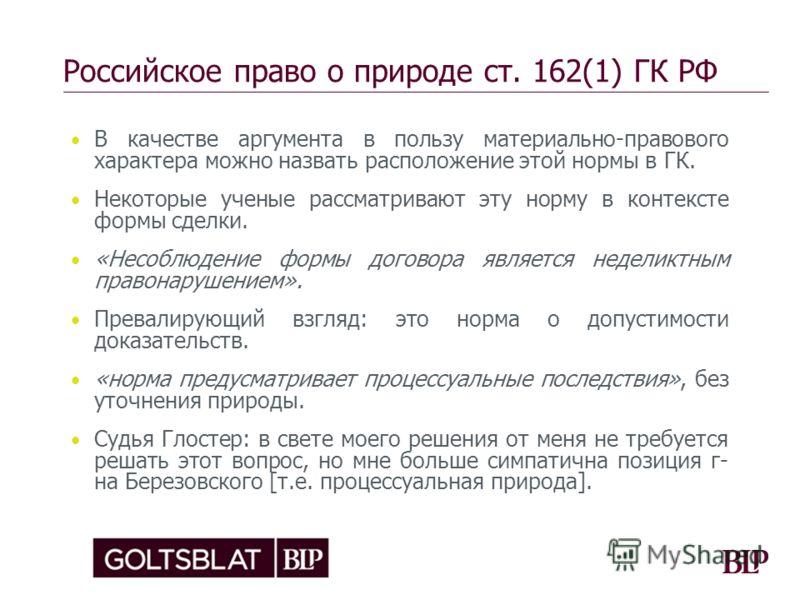 Российское право о природе ст. 162(1) ГК РФ В качестве аргумента в пользу материально-правового характера можно назвать расположение этой нормы в ГК. Некоторые ученые рассматривают эту норму в контексте формы сделки. «Несоблюдение формы договора явля