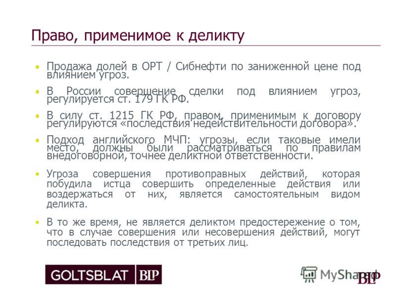 Право, применимое к деликту Продажа долей в ОРТ / Сибнефти по заниженной цене под влиянием угроз. В России совершение сделки под влиянием угроз, регулируется ст. 179 ГК РФ. В силу ст. 1215 ГК РФ, правом, применимым к договору регулируются «последстви