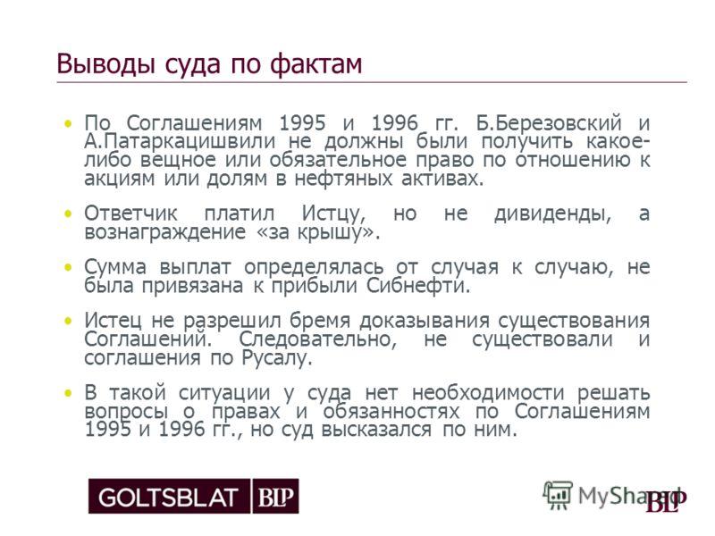 Выводы суда по фактам По Соглашениям 1995 и 1996 гг. Б.Березовский и А.Патаркацишвили не должны были получить какое- либо вещное или обязательное право по отношению к акциям или долям в нефтяных активах. Ответчик платил Истцу, но не дивиденды, а возн
