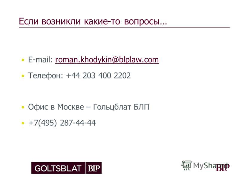 Если возникли какие-то вопросы… Е-mail: roman.khodykin@blplaw.comroman.khodykin@blplaw.com Телефон: +44 203 400 2202 Офис в Москве – Гольцблат БЛП +7(495) 287-44-44