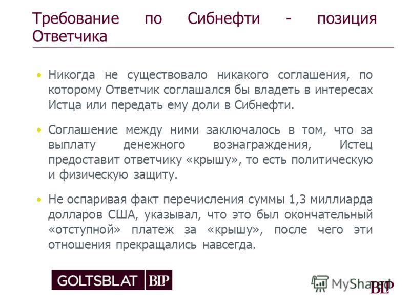 Требование по Сибнефти - позиция Ответчика Никогда не существовало никакого соглашения, по которому Ответчик соглашался бы владеть в интересах Истца или передать ему доли в Сибнефти. Соглашение между ними заключалось в том, что за выплату денежного в