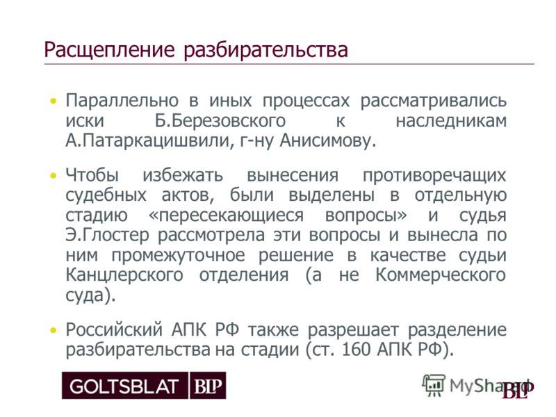 Расщепление разбирательства Параллельно в иных процессах рассматривались иски Б.Березовского к наследникам А.Патаркацишвили, г-ну Анисимову. Чтобы избежать вынесения противоречащих судебных актов, были выделены в отдельную стадию «пересекающиеся вопр
