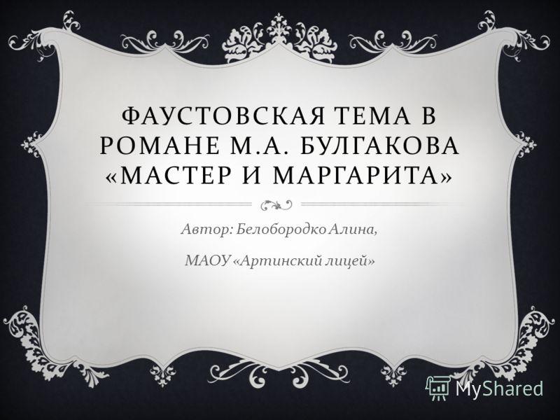 ФАУСТОВСКАЯ ТЕМА В РОМАНЕ М. А. БУЛГАКОВА « МАСТЕР И МАРГАРИТА » Автор : Белобородко Алина, МАОУ « Артинский лицей »