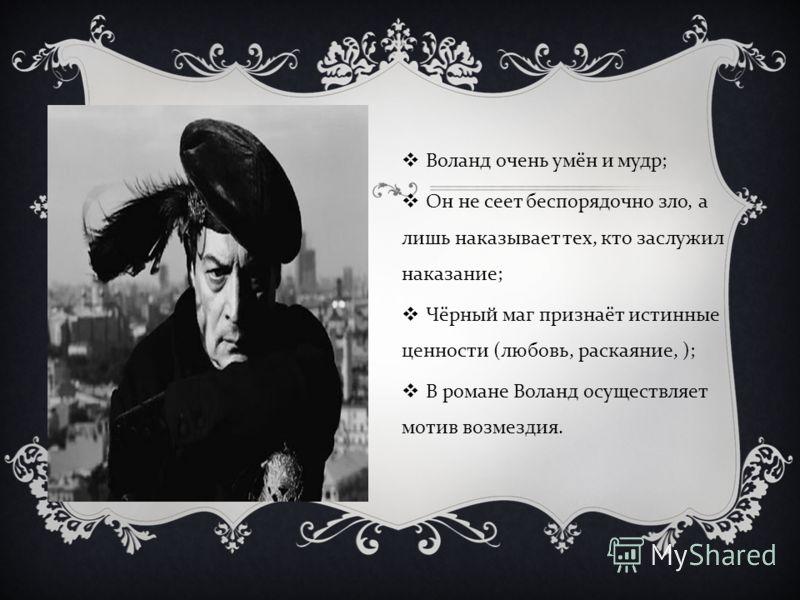 Воланд очень умён и мудр ; Он не сеет беспорядочно зло, а лишь наказывает тех, кто заслужил наказание ; Чёрный маг признаёт истинные ценности ( любовь, раскаяние, ); В романе Воланд осуществляет мотив возмездия.