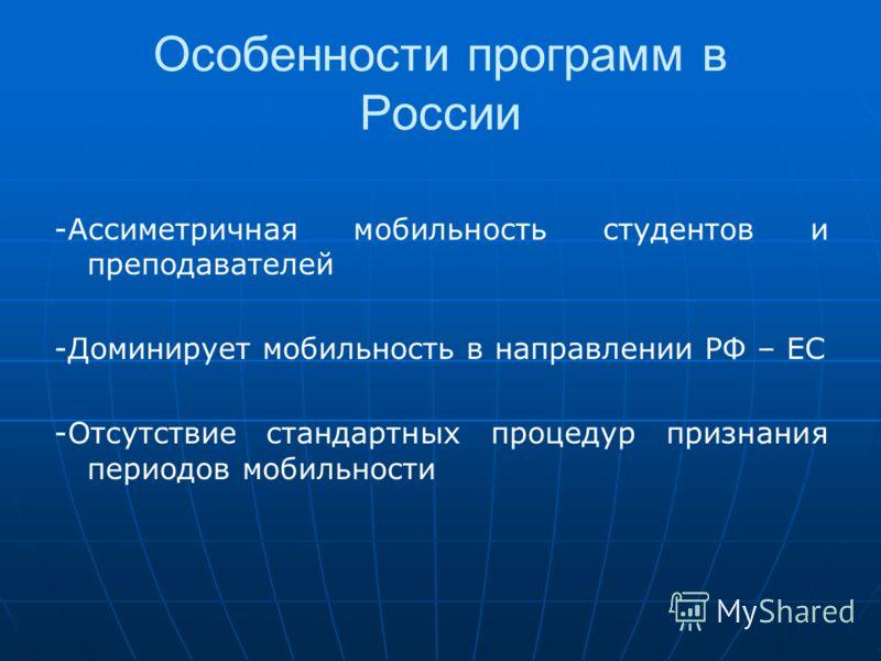 Особенности программ в России -Ассиметричная мобильность студентов и преподавателей -Доминирует мобильность в направлении РФ – ЕС -Отсутствие стандартных процедур признания периодов мобильности