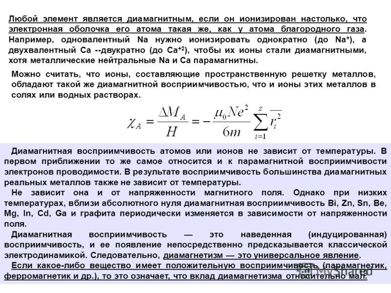 Любой элемент является диамагнитным, если он ионизирован настолько, что электронная оболочка его атома такая же, как у атома благородного газа. Например, одновалентный Na нужно ионизировать однократно (до Na + ), a двухвалентный Ca --двукратно (до Са