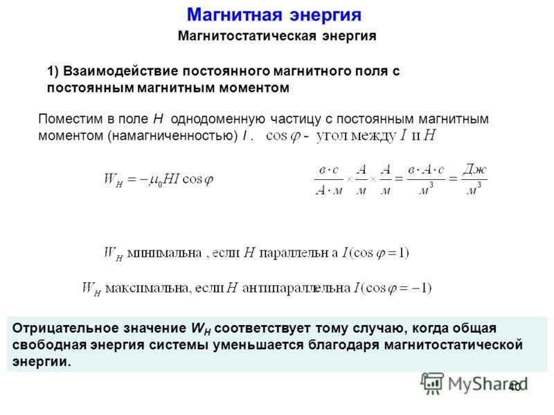 Магнитостатическая энергия 1) Взаимодействие постоянного магнитного поля с постоянным магнитным моментом Магнитная энергия Отрицательное значение W H соответствует тому случаю, когда общая свободная энергия системы уменьшается благодаря магнитостатич