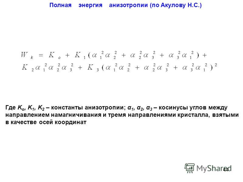Где K o, K 1, K 2 – константы анизотропии; α 1, α 2, α 3 – косинусы углов между направлением намагничивания и тремя направлениями кристалла, взятыми в качестве осей координат Полная энергия анизотропии (по Акулову Н.С.) 44