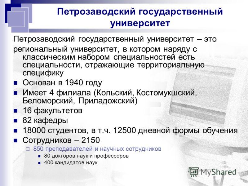 Петрозаводский государственный университет Петрозаводский государственный университет – это региональный университет, в котором наряду с классическим набором специальностей есть специальности, отражающие территориальную специфику Основан в 1940 году