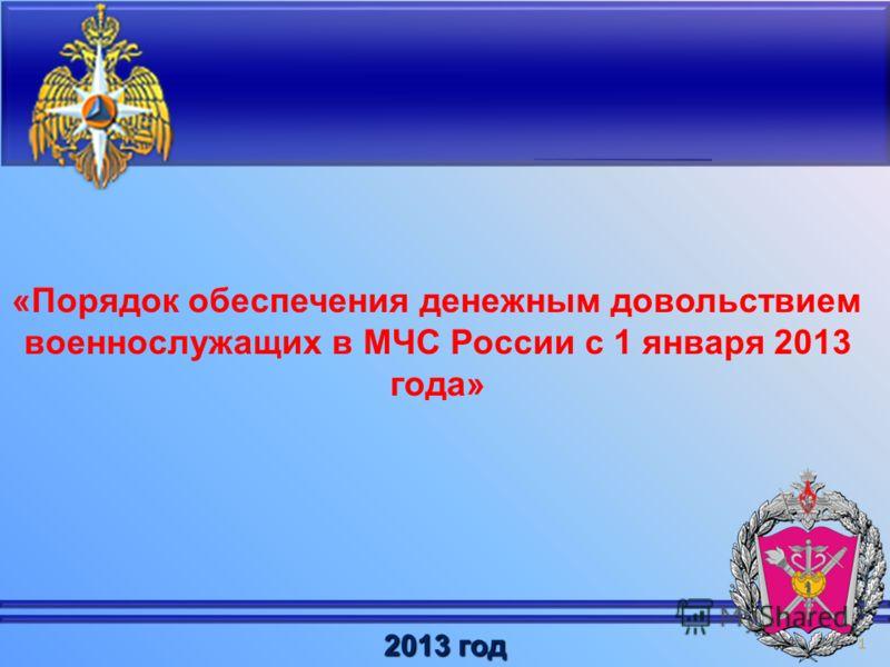 1 «Порядок обеспечения денежным довольствием военнослужащих в МЧС России с 1 января 2013 года» 2013 год