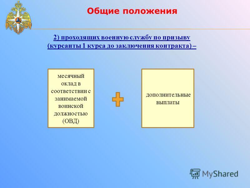 Общие положения 2) проходящих военную службу по призыву (курсанты 1 курса до заключения контракта) – месячный оклад в соответствии с занимаемой воинской должностью (ОВД) дополнительные выплаты