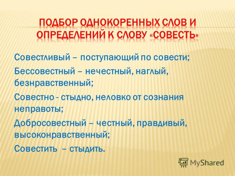 Совестливый – поступающий по совести; Бессовестный – нечестный, наглый, безнравственный; Совестно - стыдно, неловко от сознания неправоты; Добросовестный – честный, правдивый, высоконравственный; Совестить – стыдить.
