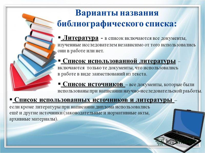 Варианты названия библиографического списка: Литература - в список включаются все документы, изученные исследователем независимо от того использовались они в работе или нет. Список использованной литературы – включаются только те документы, что испол