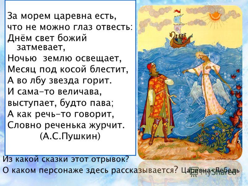 За морем царевна есть, что не можно глаз отвесть: Днём свет божий затмевает, Ночью землю освещает, Месяц под косой блестит, А во лбу звезда горит. И сама-то величава, выступает, будто пава; А как речь-то говорит, Словно реченька журчит. (А.С.Пушкин)