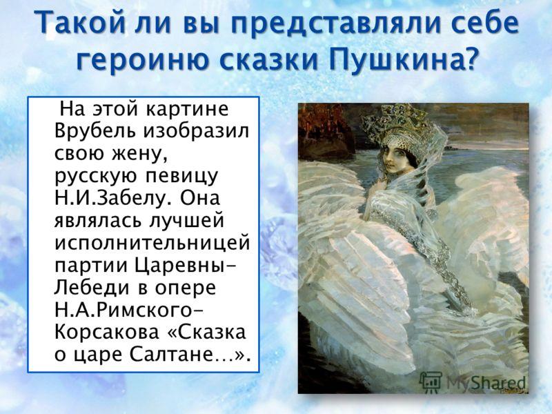 Такой ли вы представляли себе героиню сказки Пушкина? На этой картине Врубель изобразил свою жену, русскую певицу Н.И.Забелу. Она являлась лучшей исполнительницей партии Царевны- Лебеди в опере Н.А.Римского- Корсакова «Сказка о царе Салтане…».