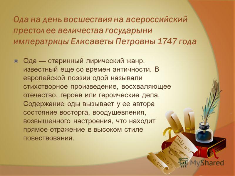 Ода на день восшествия на всероссийский престол ее величества государыни императрицы Елисаветы Петровны 1747 года Ода старинный лирический жанр, известный еще со времен античности. В европейской поэзии одой называли стихотворное произведение, восхвал