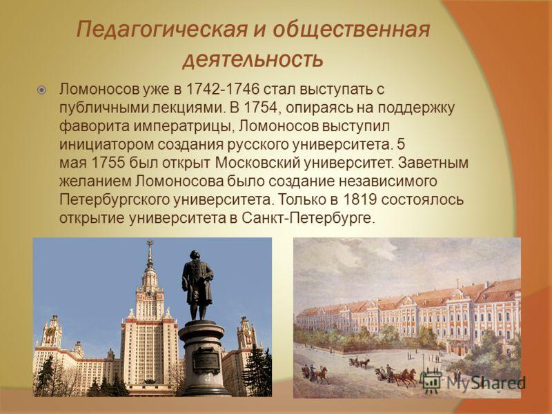 Педагогическая и общественная деятельность Ломоносов уже в 1742-1746 стал выступать с публичными лекциями. В 1754, опираясь на поддержку фаворита императрицы, Ломоносов выступил инициатором создания русского университета. 5 мая 1755 был открыт Москов