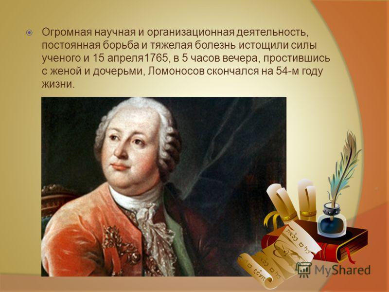 Огромная научная и организационная деятельность, постоянная борьба и тяжелая болезнь истощили силы ученого и 15 апреля1765, в 5 часов вечера, простившись с женой и дочерьми, Ломоносов скончался на 54-м году жизни.