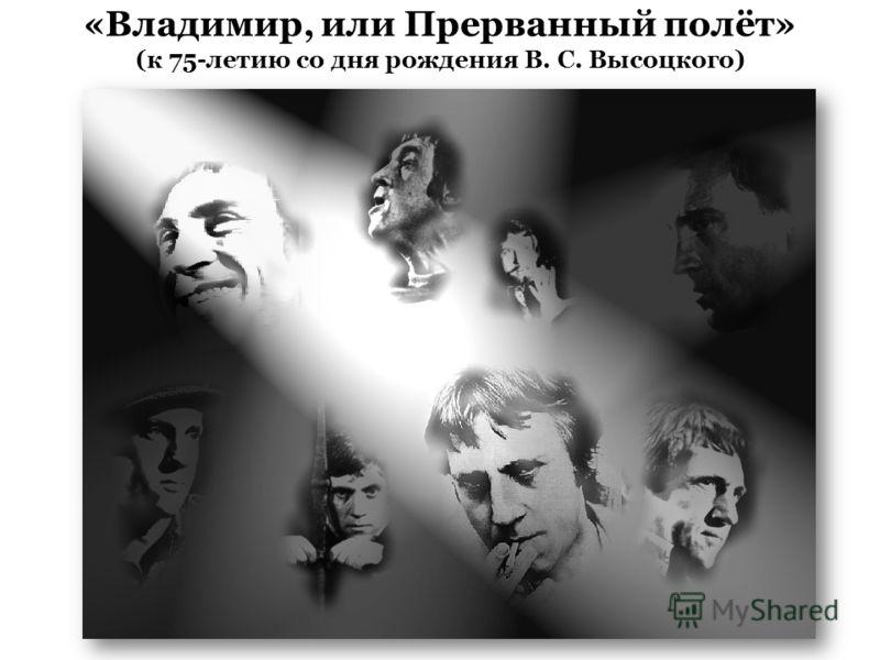 «Владимир, или Прерванный полёт» (к 75-летию со дня рождения В. С. Высоцкого)