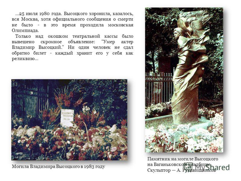 Могила Владимира Высоцкого в 1983 году Памятник на могиле Высоцкого на Ваганьковском кладбище. Скульптор А. Рукавишников...25 июля 1980 года. Высоцкого хоронила, казалось, вся Москва, хотя официального сообщения о смерти не было - в это время проходи