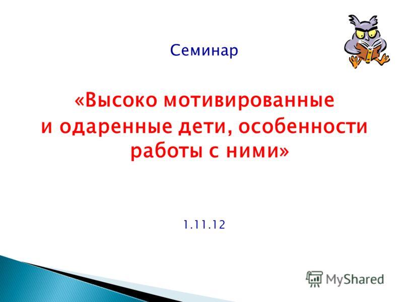 Семинар «Высоко мотивированные и одаренные дети, особенности работы с ними» 1.11.12