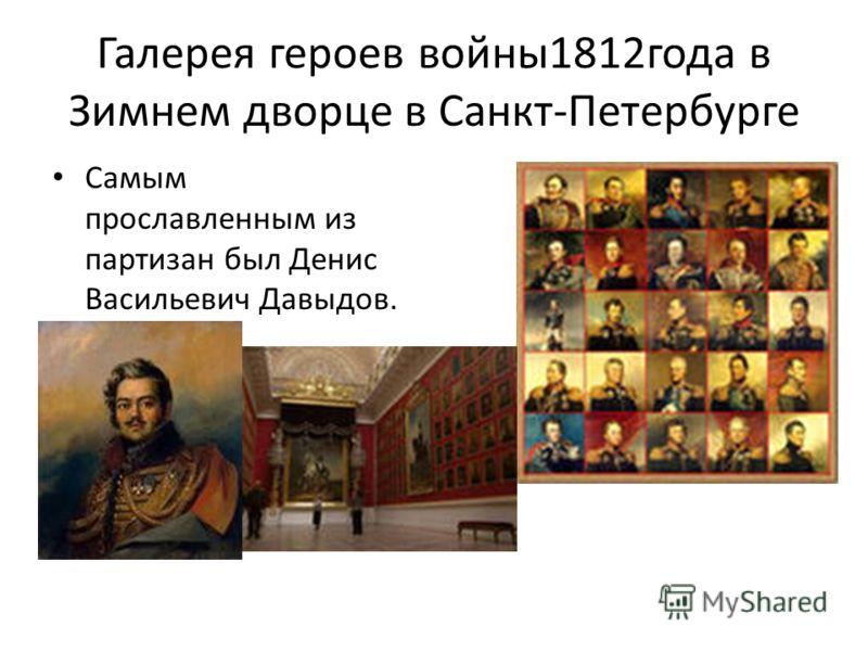 Галерея героев войны1812года в Зимнем дворце в Санкт-Петербурге Самым прославленным из партизан был Денис Васильевич Давыдов.
