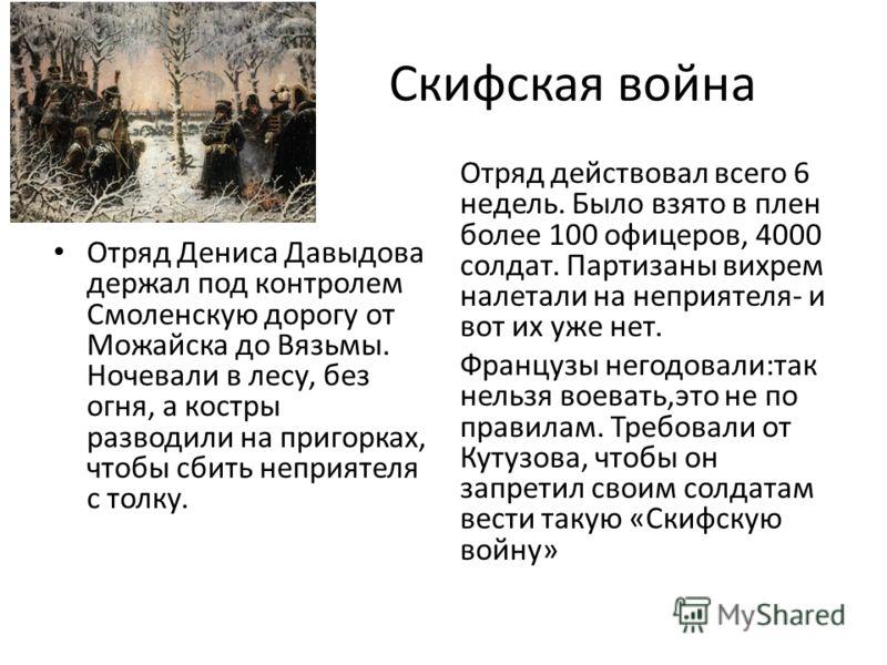 Скифская война Отряд Дениса Давыдова держал под контролем Смоленскую дорогу от Можайска до Вязьмы. Ночевали в лесу, без огня, а костры разводили на пригорках, чтобы сбить неприятеля с толку. Отряд действовал всего 6 недель. Было взято в плен более 10