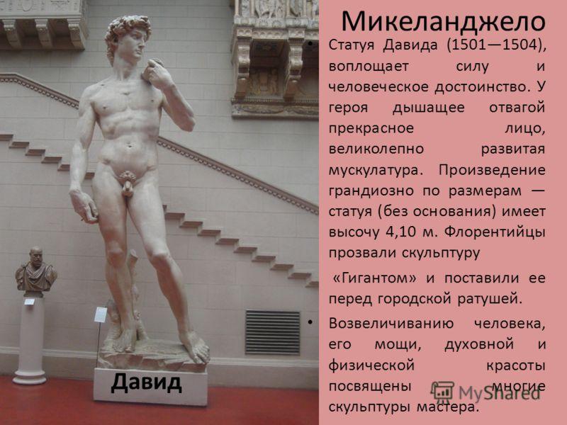 Микеланджело Давид Статуя Давида (15011504), воплощает силу и человеческое достоинство. У героя дышащее отвагой прекрасное лицо, великолепно развитая мускулатура. Произведение грандиозно по размерам статуя (без основания) имеет высочу 4,10 м. Флорент