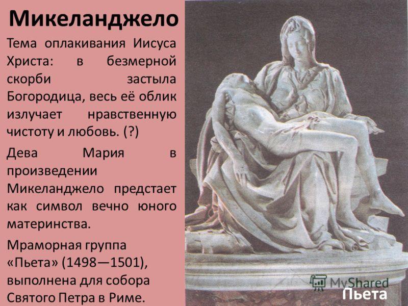 Микеланджело Тема оплакивания Иисуса Христа: в безмерной скорби застыла Богородица, весь её облик излучает нравственную чистоту и любовь. (?) Дева Мария в произведении Микеланджело предстает как символ вечно юного материнства. Мраморная группа «Пьета