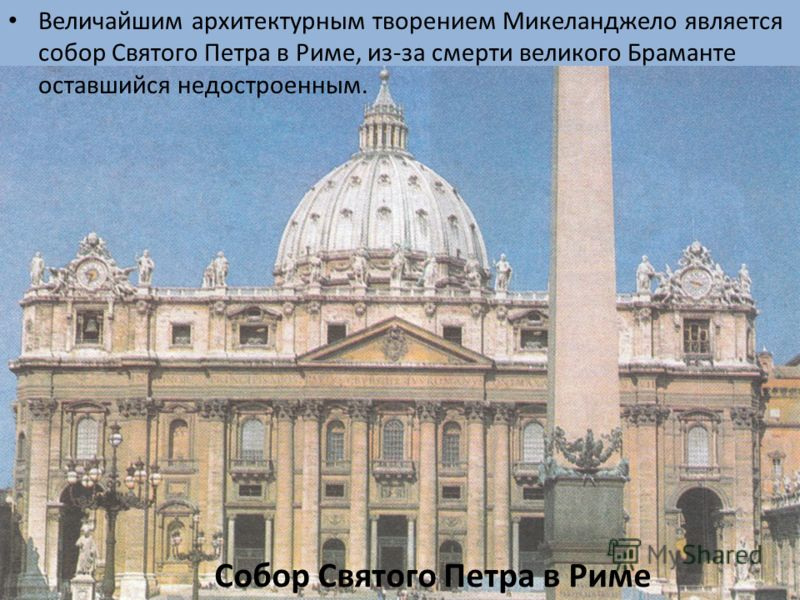 Собор Святого Петра в Риме Величайшим архитектурным творением Микеланджело является собор Святого Петра в Риме, из-за смерти великого Браманте оставшийся недостроенным.