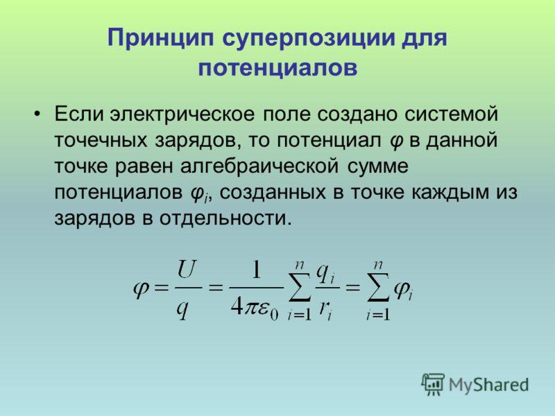 Принцип суперпозиции для потенциалов Если электрическое поле создано системой точечных зарядов, то потенциал φ в данной точке равен алгебраической сумме потенциалов φ i, созданных в точке каждым из зарядов в отдельности.