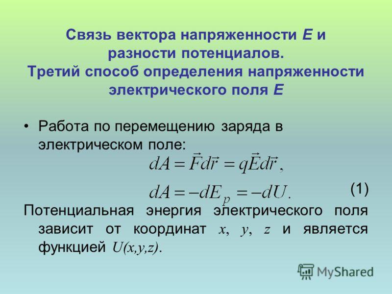 Связь вектора напряженности Е и разности потенциалов. Третий способ определения напряженности электрического поля Е Работа по перемещению заряда в электрическом поле: (1) Потенциальная энергия электрического поля зависит от координат x, y, z и являет