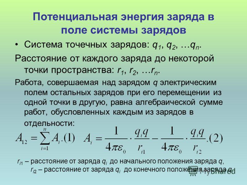 Потенциальная энергия заряда в поле системы зарядов Система точечных зарядов: q 1, q 2, …q n. Расстояние от каждого заряда до некоторой точки пространства: r 1, r 2, …r n. Работа, совершаемая над зарядом q электрическим полем остальных зарядов при ег