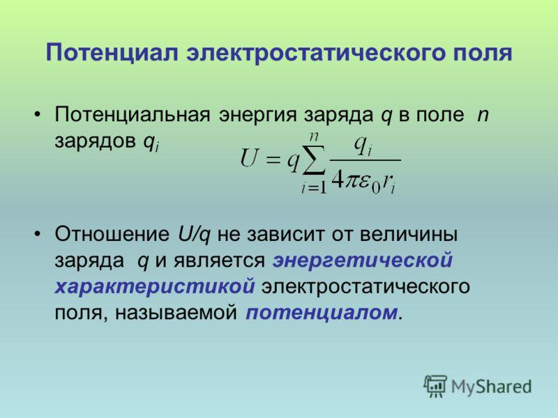 Потенциал электростатического поля Потенциальная энергия заряда q в поле n зарядов q i Отношение U/q не зависит от величины заряда q и является энергетической характеристикой электростатического поля, называемой потенциалом.