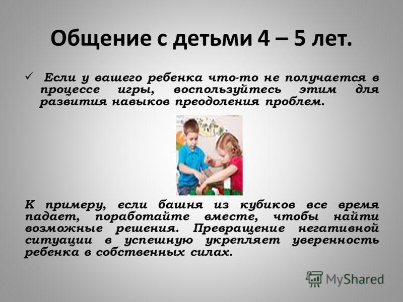 Общение с детьми 4 – 5 лет. Если у вашего ребенка что-то не получается в процессе игры, воспользуйтесь этим для развития навыков преодоления проблем. К примеру, если башня из кубиков все время падает, поработайте вместе, чтобы найти возможные решения
