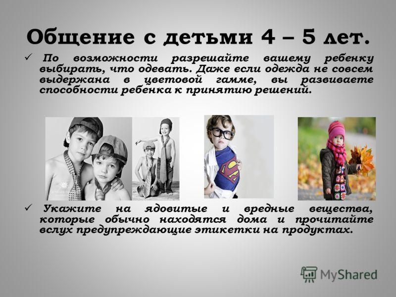 Общение с детьми 4 – 5 лет. По возможности разрешайте вашему ребенку выбирать, что одевать. Даже если одежда не совсем выдержана в цветовой гамме, вы развиваете способности ребенка к принятию решений. Укажите на ядовитые и вредные вещества, которые о