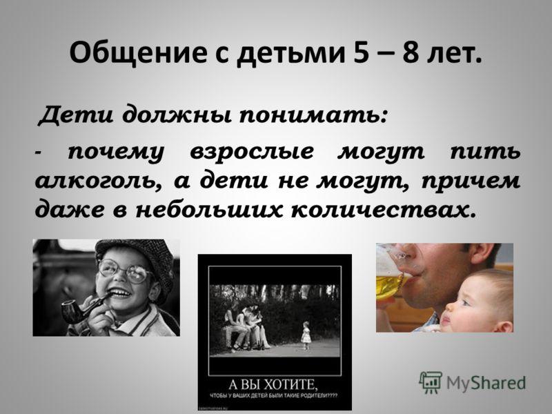 Общение с детьми 5 – 8 лет. Дети должны понимать: - почему взрослые могут пить алкоголь, а дети не могут, причем даже в небольших количествах.