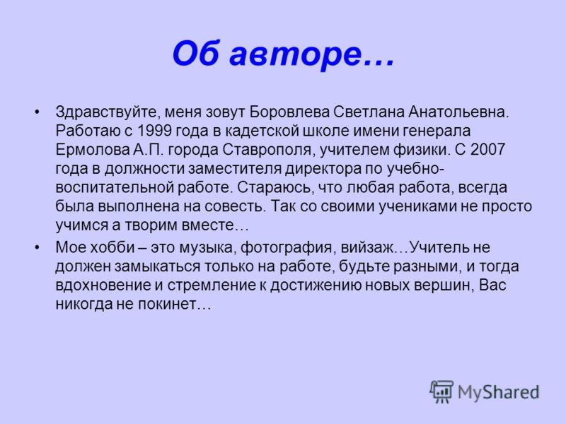 Об авторе… Здравствуйте, меня зовут Боровлева Светлана Анатольевна. Работаю с 1999 года в кадетской школе имени генерала Ермолова А.П. города Ставрополя, учителем физики. С 2007 года в должности заместителя директора по учебно- воспитательной работе.