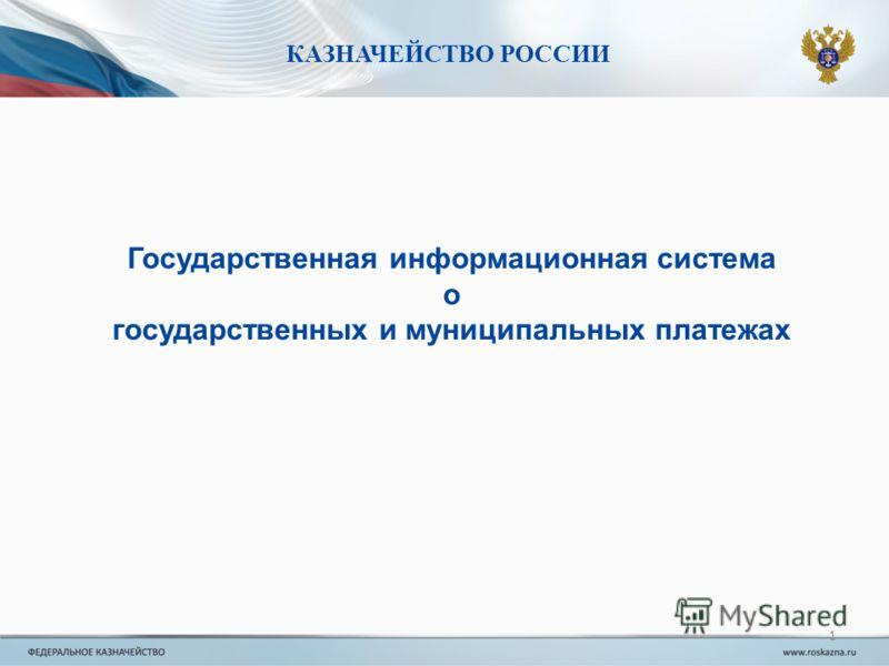 КАЗНАЧЕЙСТВО РОССИИ Государственная информационная система о государственных и муниципальных платежах 1
